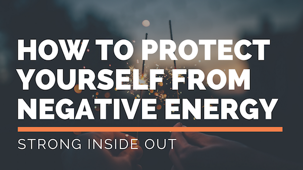 5 Ways To Protect Yourself From Negative Energy